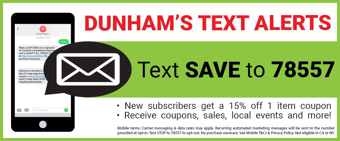 Text SAVE to 78557 to opt-in to the Dunham's Text Alert program for coupons, sales, local events & more!